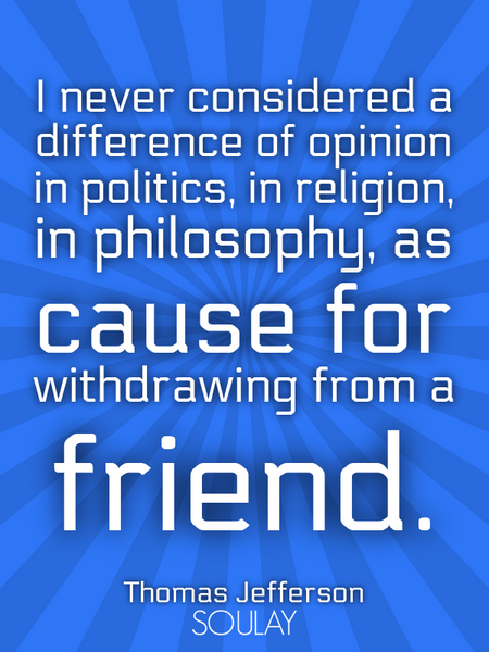 I never considered a difference of opinion in politics, in religion, in philosophy, as cause for ... (Poster)
