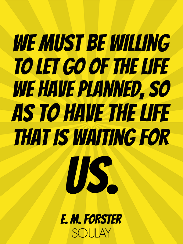 We Must Be Willing To Let Go Of The Life We Have Planned So As To