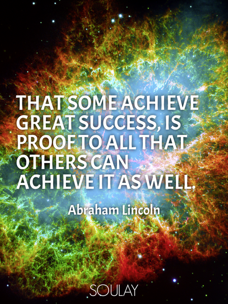 That some achieve great success, is proof to all that others can achieve it as well. (Poster)