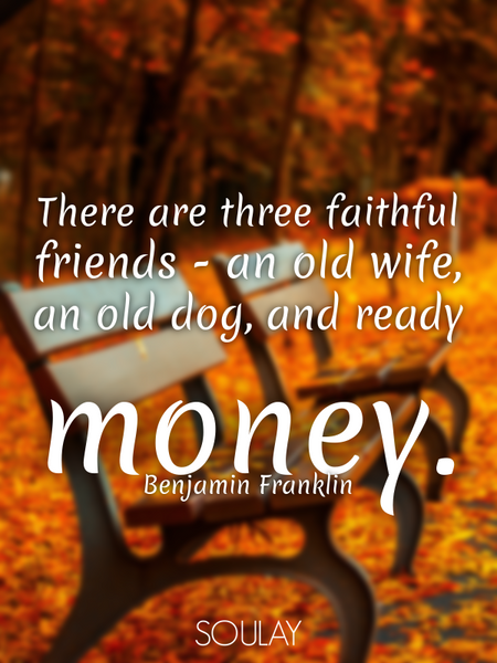 There are three faithful friends - an old wife, an old dog, and ready money. (Poster)