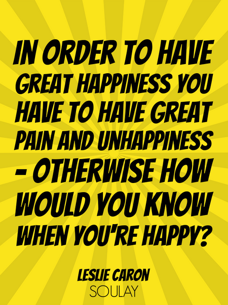 In order to have great happiness you have to have great pain and unhappiness - otherwise how woul... (Poster)