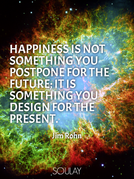 Happiness is not something you postpone for the future; it is something you design for the present. (Poster)
