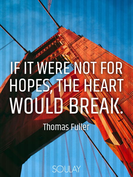 If it were not for hopes, the heart would break. (Poster)