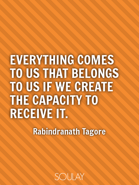 Everything comes to us that belongs to us if we create the capacity to receive it. (Poster)