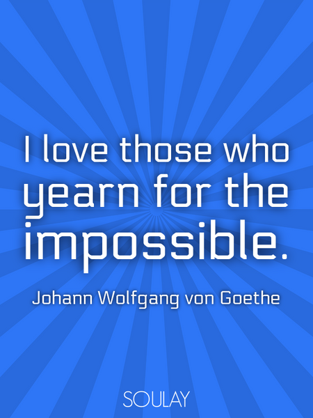 I love those who yearn for the impossible. (Poster)