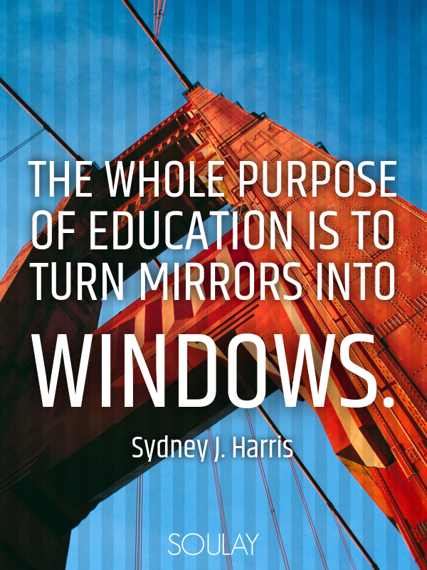 The whole purpose of education is to turn mirrors into windows. - Quote Poster
