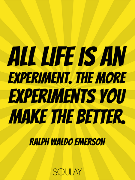 All life is an experiment. The more experiments you make the better. (Poster)