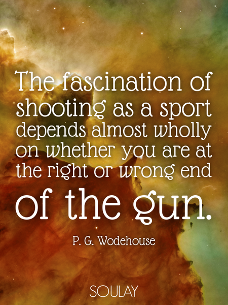 The fascination of shooting as a sport depends almost wholly on whether you are at the right or w... (Poster)