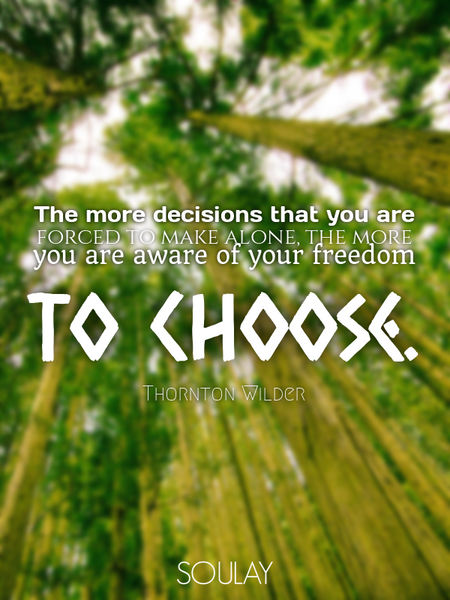 The more decisions that you are forced to make alone, the more you are aware of your freedom to c... (Poster)