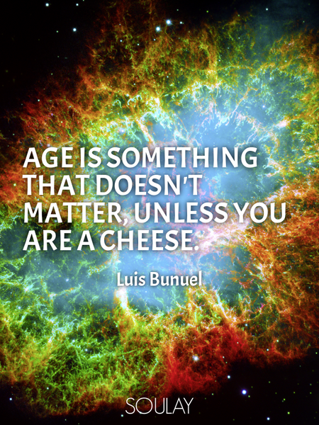 Age is something that doesn't matter, unless you are a cheese. (Poster)