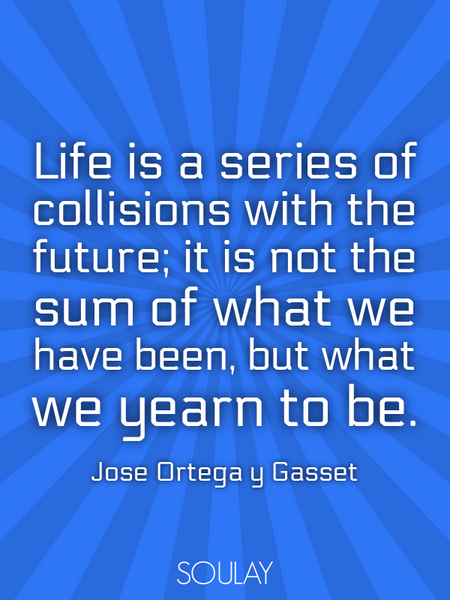 Life is a series of collisions with the future; it is not the sum of what we have been, but what ... (Poster)