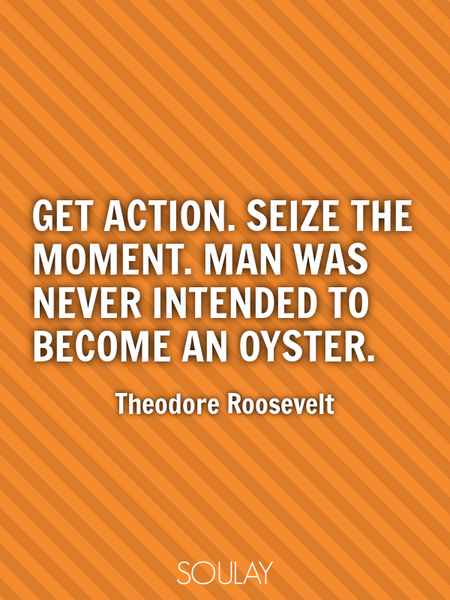 Get action. Seize the moment. Man was never intended to become an oyster. (Poster)