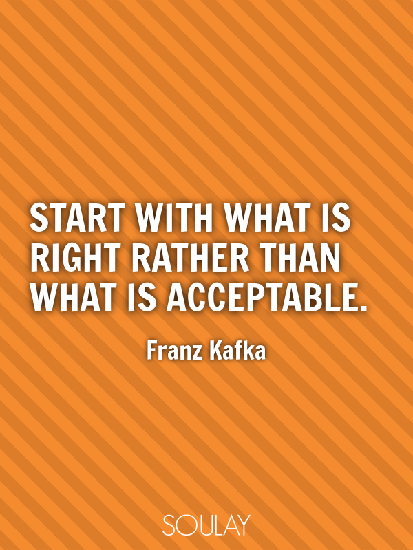 Start with what is right rather than what is acceptable. - Quote Poster