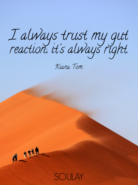 I always trust my gut reaction; it's always right. (Poster)