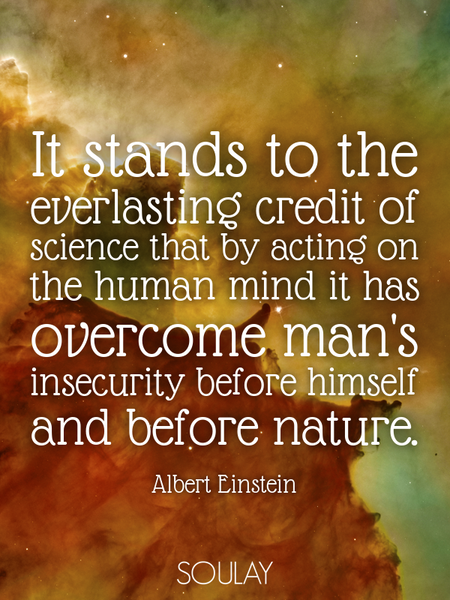 It stands to the everlasting credit of science that by acting on the human mind it has overcome m... (Poster)