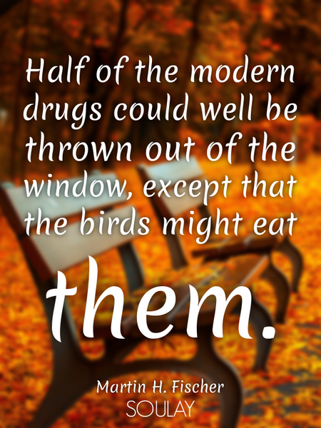 Half of the modern drugs could well be thrown out of the window, except that the birds might eat ... (Poster)