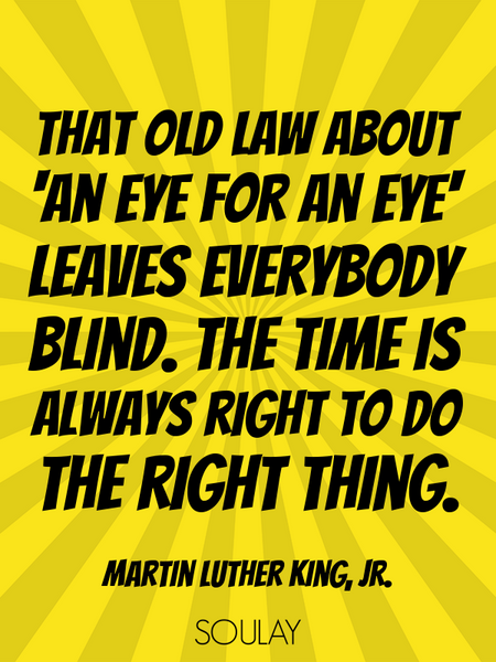 That old law about 'an eye for an eye' leaves everybody blind. The time is always right to do the... (Poster)