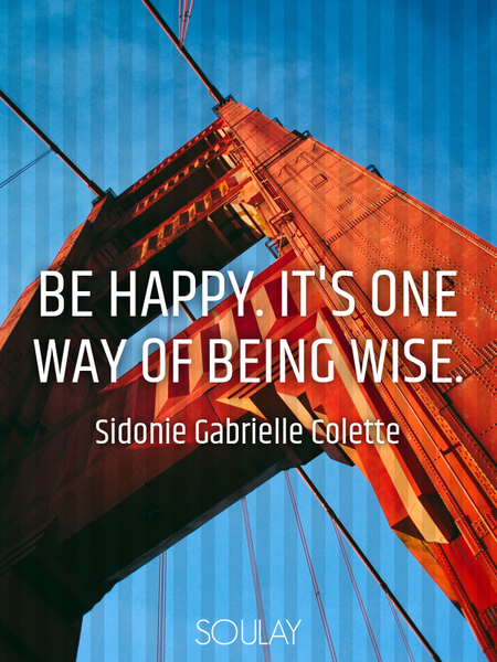Be happy. It's one way of being wise. (Poster)