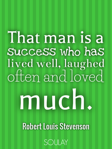 That man is a success who has lived well, laughed often and loved much. (Poster)
