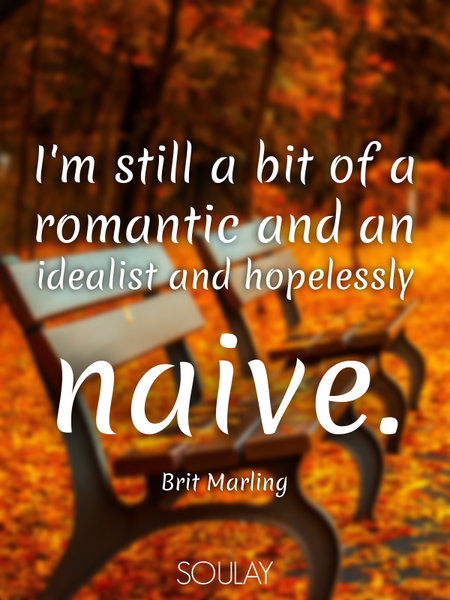 I'm still a bit of a romantic and an idealist and hopelessly naive. (Poster)
