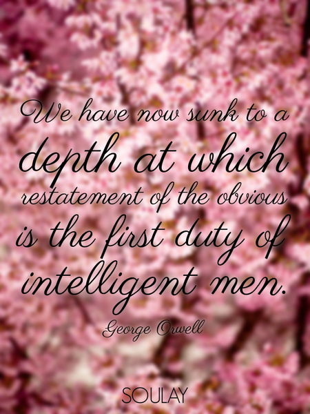 We have now sunk to a depth at which restatement of the obvious is the first duty of intelligent ... (Poster)