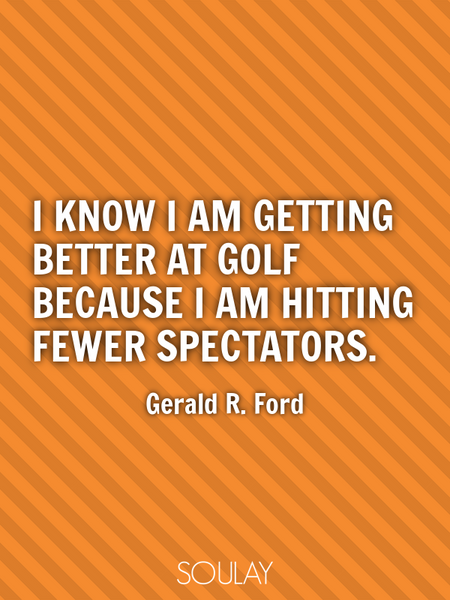 I know I am getting better at golf because I am hitting fewer spectators. (Poster)