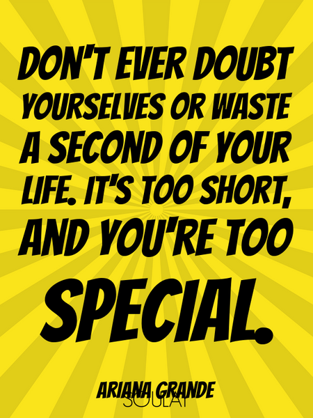 Don't ever doubt yourselves or waste a second of your life. It's too short, and you're too special. (Poster)