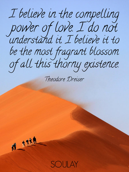 I believe in the compelling power of love. I do not understand it. I believe it to be the most fr... (Poster)