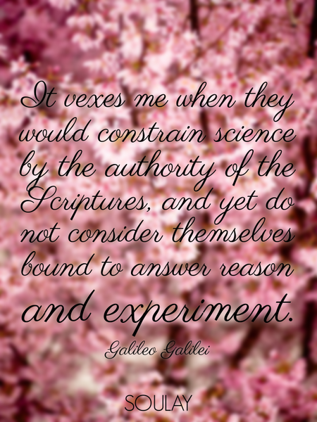 It vexes me when they would constrain science by the authority of the Scriptures, and yet do not ... (Poster)