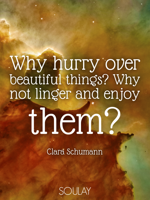 Why hurry over beautiful things? Why not linger and enjoy them? - Quote Poster