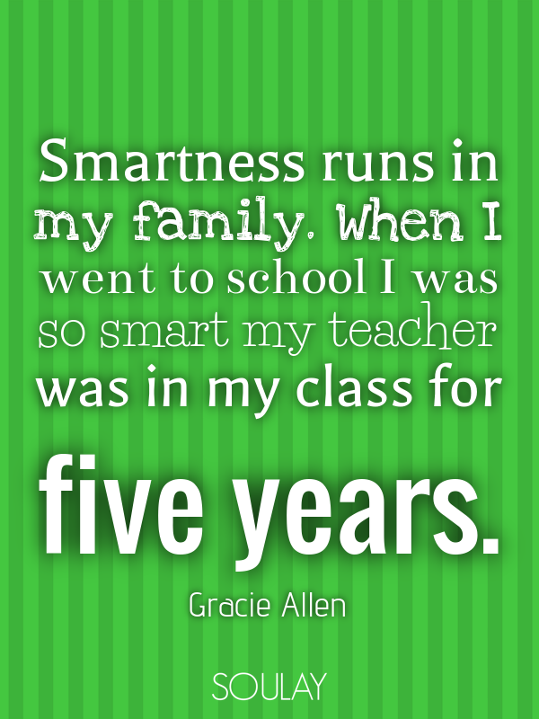 Smartness Runs In My Family. When I Went To School I Was So Smart M