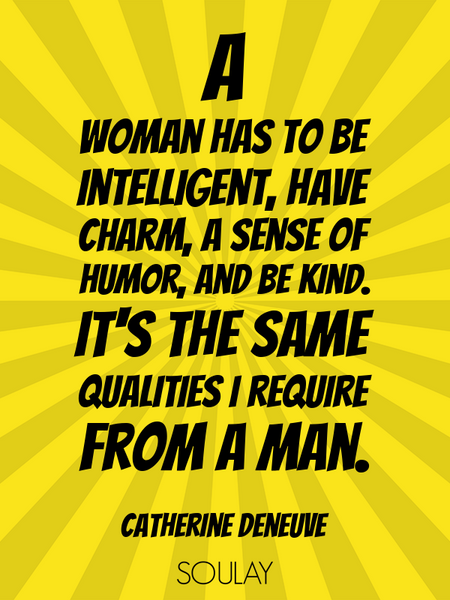 A woman has to be intelligent, have charm, a sense of humor, and be kind. It's the same qualities... (Poster)