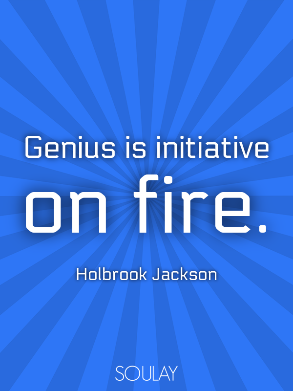 Genius is initiative on fire. - Quote Poster