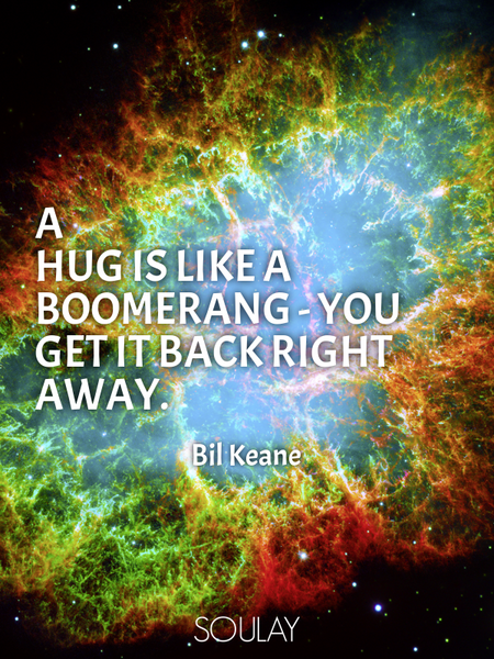 A hug is like a boomerang - you get it back right away. (Poster)