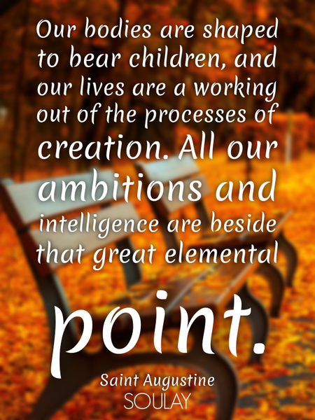 Our bodies are shaped to bear children, and our lives are a working out of the processes of creat... (Poster)
