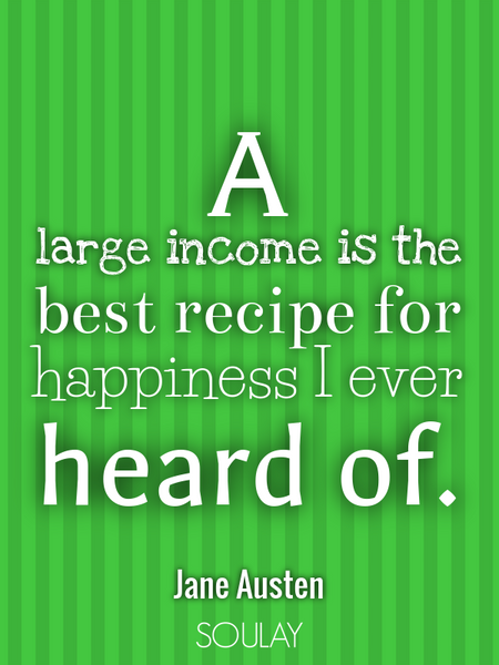 A large income is the best recipe for happiness I ever heard of. (Poster)