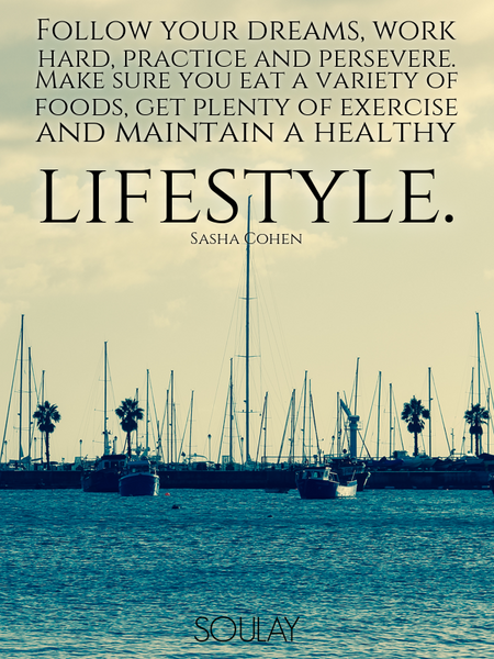 Follow your dreams, work hard, practice and persevere. Make sure you eat a variety of foods, get ... (Poster)