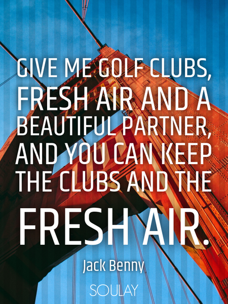 Give me golf clubs, fresh air and a beautiful partner, and you can keep the clubs and the fresh air. (Poster)