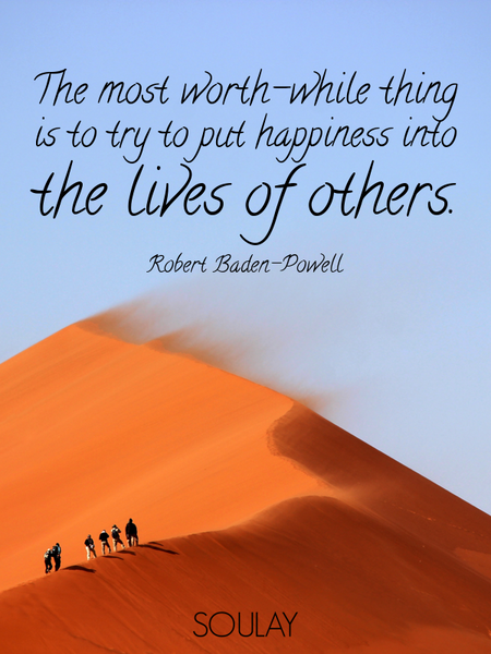The most worth-while thing is to try to put happiness into the lives of others. (Poster)