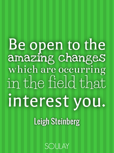 Be open to the amazing changes which are occurring in the field that interest you. (Poster)