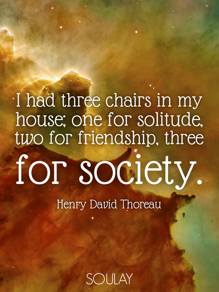 I had three chairs in my house; one for solitude, two for friendship, three for society. (Poster)