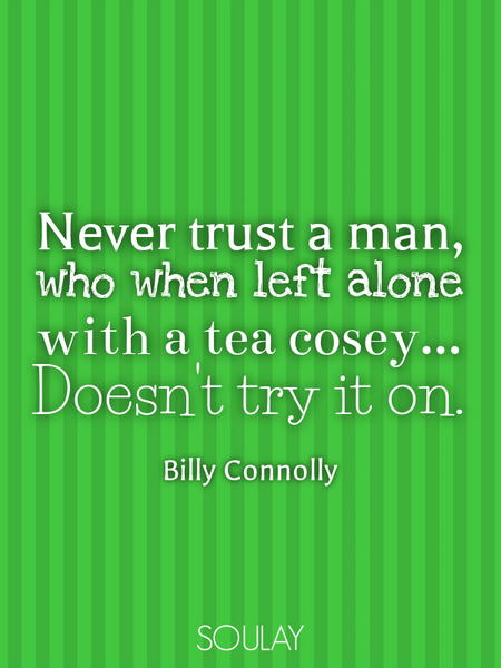 Never trust a man, who when left alone with a tea cosey... Doesn't try it on. (Poster)