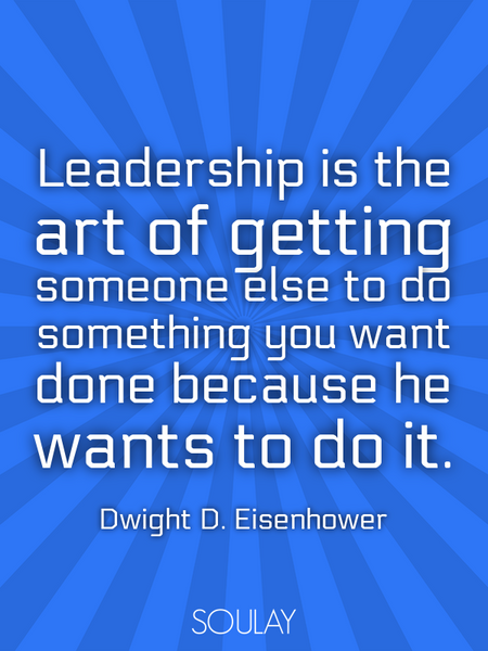Leadership is the art of getting someone else to do something you want done because he wants to d... (Poster)