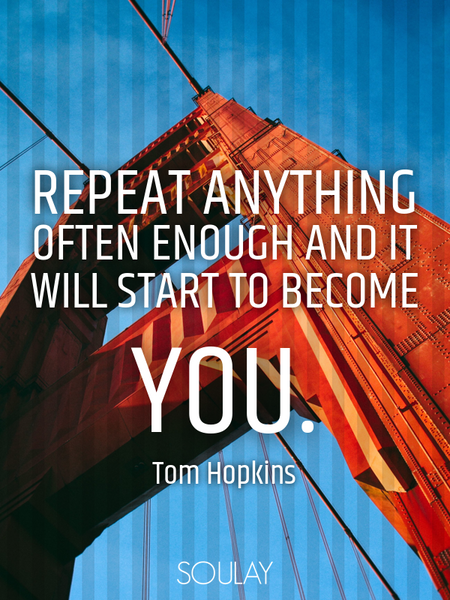 Repeat anything often enough and it will start to become you. (Poster)