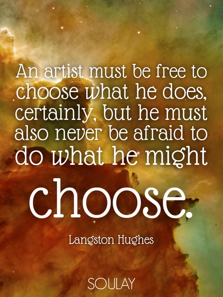 An artist must be free to choose what he does, certainly, but he must also never be afraid to do ... (Poster)