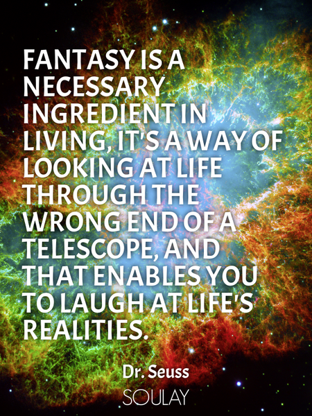 Fantasy is a necessary ingredient in living, it's a way of looking at life through the wrong end ... (Poster)