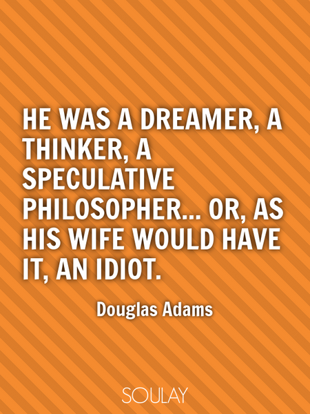 He was a dreamer, a thinker, a speculative philosopher... or, as his wife would have it, an idiot. (Poster)