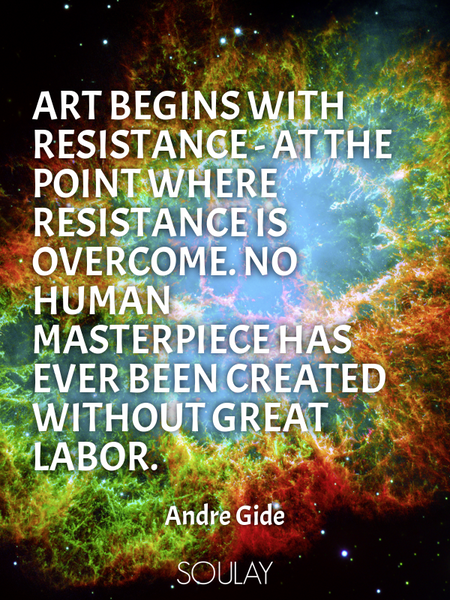Art begins with resistance - at the point where resistance is overcome. No human masterpiece has ... (Poster)