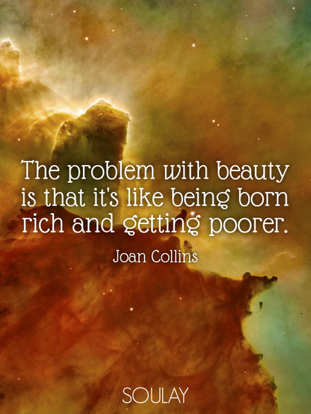 The problem with beauty is that it's like being born rich and getting poorer. (Poster)