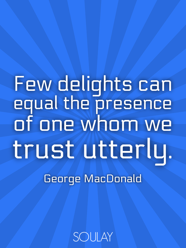 Few delights can equal the presence of one whom we trust utterly. - Quote Poster